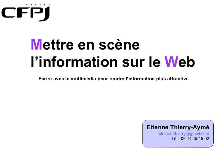 Etienne Thierry-Aymé [email_address] Tél : 06 14 15 15 02 M ettre en scène l'information sur le  W eb Ecrire avec le mutli...