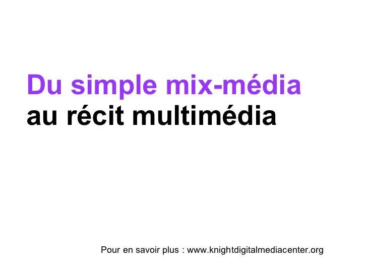 Du simple mix-média  au récit multimédia Pour en savoir plus : www.knightdigitalmediacenter.org