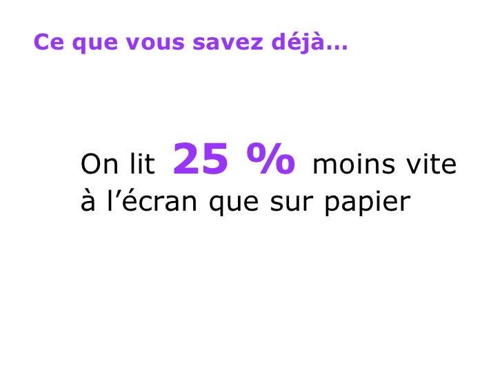 On lit   25 %   moins vite à l'écran que sur papier Ce que vous savez déjà…