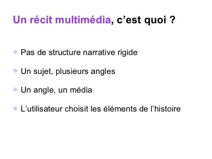 Un récit multimédia , c'est quoi ? <ul><li>Pas de structure narrative rigide </li></ul><ul><li>Un sujet, plusieurs angles ...
