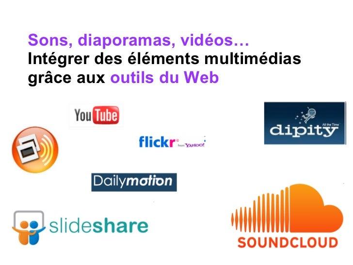 Sons, diaporamas, vidéos…  Intégrer des éléments multimédias grâce aux  outils du Web