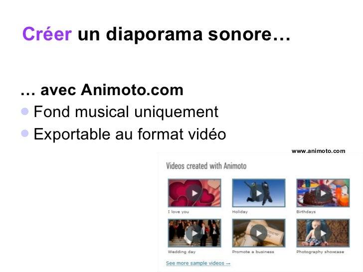 Créer  un diaporama sonore… <ul><li>…  avec Animoto.com   </li></ul><ul><li>Fond musical uniquement  </li></ul><ul><li>Exp...