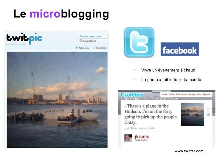 Le  micro blogging <ul><li>Vivre un événement à chaud </li></ul><ul><li>La photo a fait le tour du monde </li></ul>www.twi...