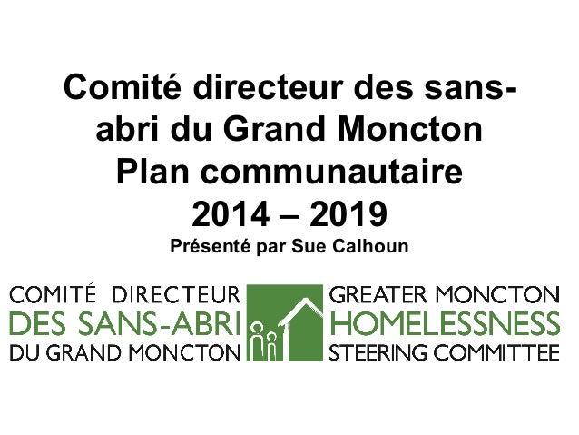 Comité directeur des sans- abri du Grand Moncton Plan communautaire 2014 – 2019 Présenté par Sue Calhoun