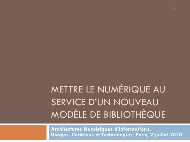 1METTRE LE NUMÉRIQUE AUSERVICE D'UN NOUVEAUMODÈLE DE BIBLIOTHÈQUEArchitectures Numériques dInformations.Usages, Contenus e...