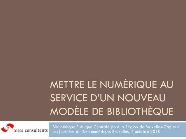 METTRE LE NUMÉRIQUE AUSERVICE D'UN NOUVEAUMODÈLE DE BIBLIOTHÈQUEBibliothèque Publique Centrale pour la Région de Bruxelles...