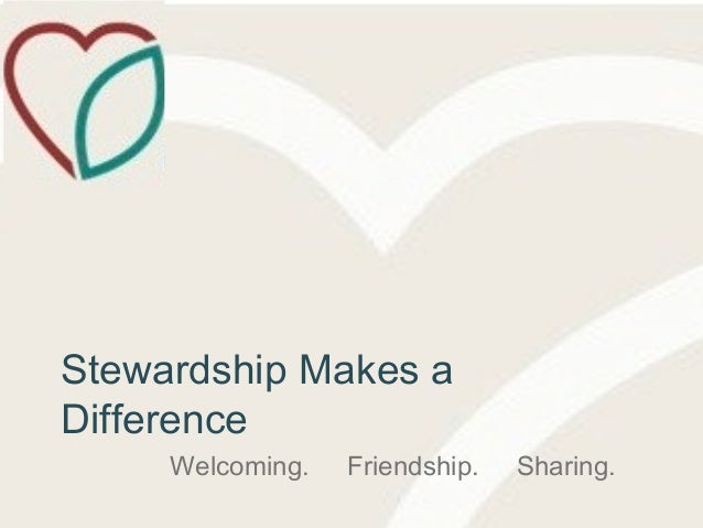 Stewardship Makes a Difference Welcoming. Friendship. Sharing.