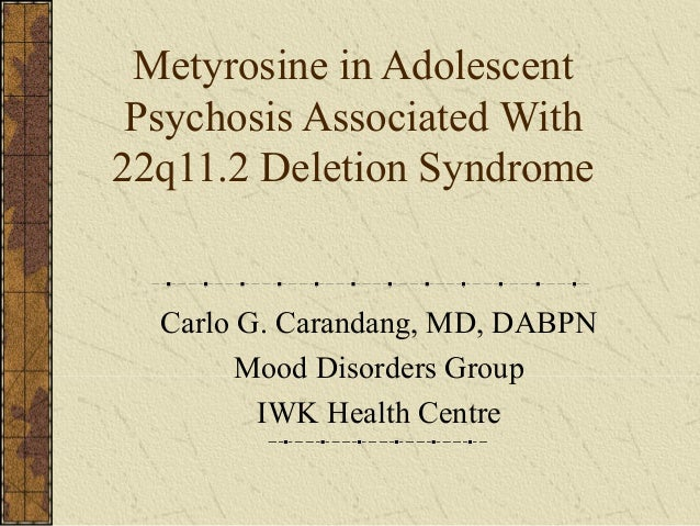 Metyrosine in Adolescent Psychosis Associated With 22q11.2 Deletion Syndrome Carlo G. Carandang, MD, DABPN Mood Disorders ...