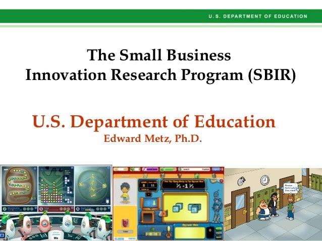 The Small BusinessInnovation Research Program (SBIR)U.S. Department of Education         Edward Metz, Ph.D.