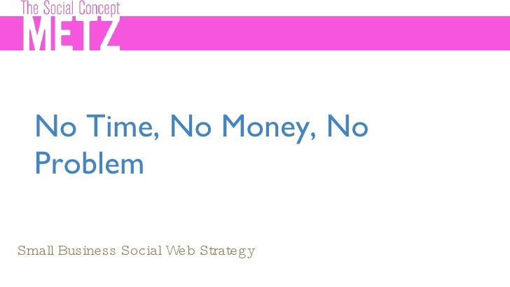 No Time, No Money, No Problem <ul><li>Small Business Social Web Strategy </li></ul>