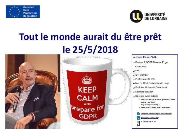 Toutlemondeauraitduêtreprêt le25/5/2018 Jacques Folon, Ph.D. Partner & GDPR Director Edge Consulting DPO ICF Memb...