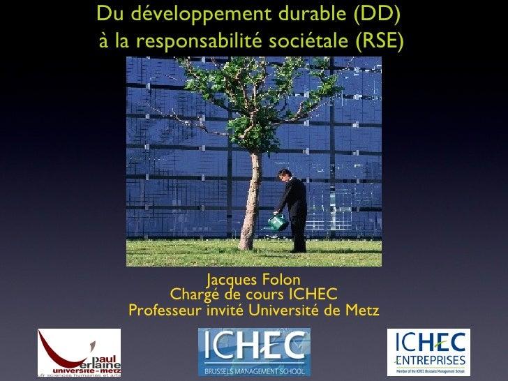 Du développement durable (DD)  à la responsabilité sociétale (RSE) Jacques Folon Chargé de cours ICHEC Professeur invité U...