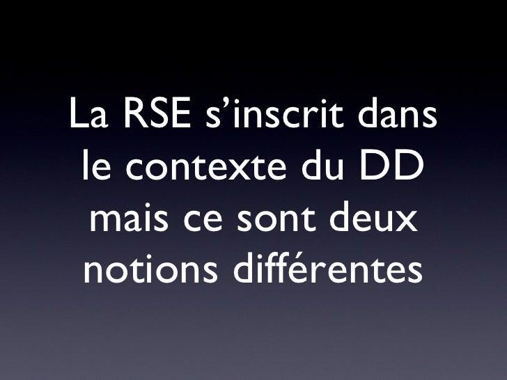<ul><li>La RSE s'inscrit dans le contexte du DD mais ce sont deux notions différentes </li></ul>