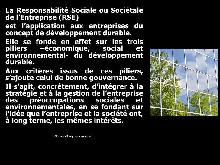 <ul><li>La Responsabilité Sociale ou Sociétale de l'Entreprise (RSE)  </li></ul><ul><li>est l'application aux entreprises ...