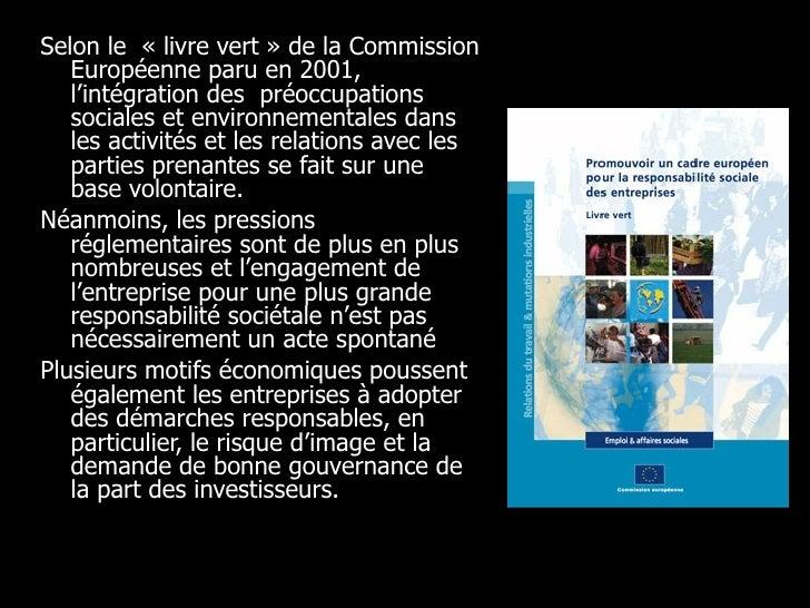 <ul><li>Selon le « livre vert » de la Commission Européenne paru en 2001, l'intégration des préoccupations sociales et e...