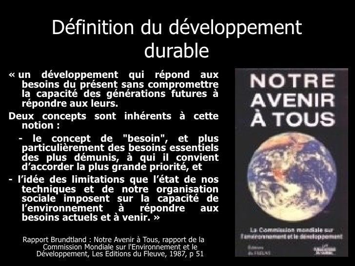 Définition du développement durable <ul><li>«un développement qui répond aux besoins du présent sans compromettre la capa...