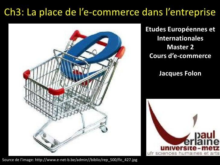 Ch3: La place de l'e-commerce dans l'entreprise<br />Etudes Européennes et Internationales<br />Master 2<br />Cours d'e-co...
