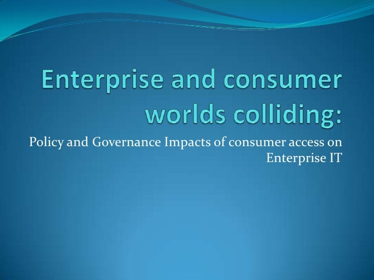 Enterprise and consumer worlds colliding:<br />Policy and Governance Impacts of consumer access on Enterprise IT<br />
