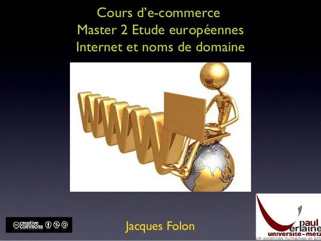 Cours d'e-commerce Master 2 Etude européennes Internet et noms de domaine Jacques Folon