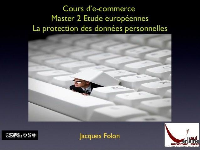 Cours d'e-commerce Master 2 Etude européennes La protection des données personnelles Jacques Folon