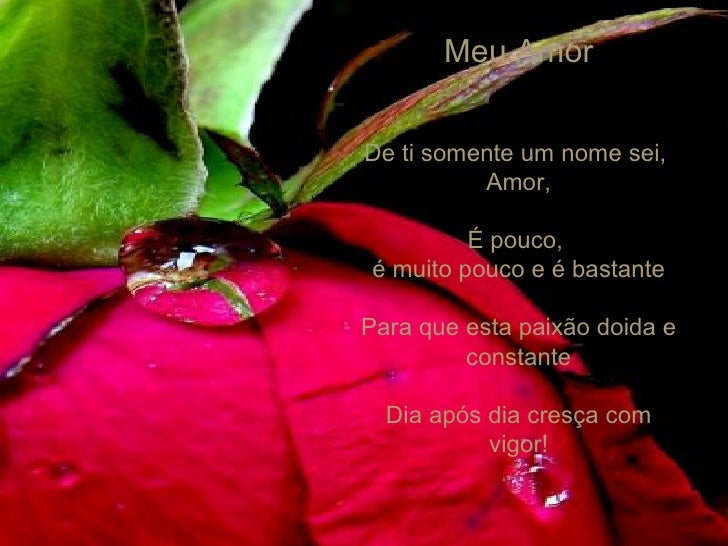 Meu Amor De ti somente um nome sei,  Amor, É pouco,  é muito pouco e é bastante Para que esta paixão doida e constante Dia...