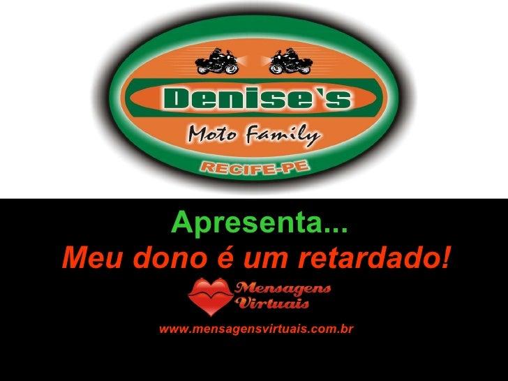 Formatação by:  Ana Arkia Apresenta... Meu dono é um retardado! www.mensagensvirtuais.com.br