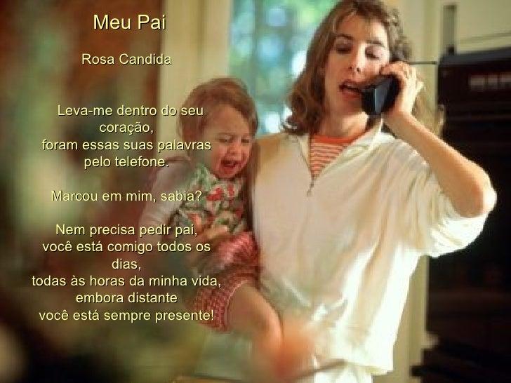 Meu Pai Rosa Candida    Leva-me dentro do seu coração, foram essas suas palavras pelo telefone. Marcou em mim, sabia? ...
