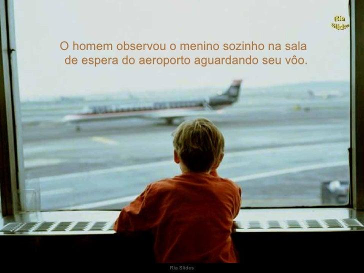 O homem observou o menino sozinho na sala de espera do aeroporto aguardando seu vôo.                   Ria Slides