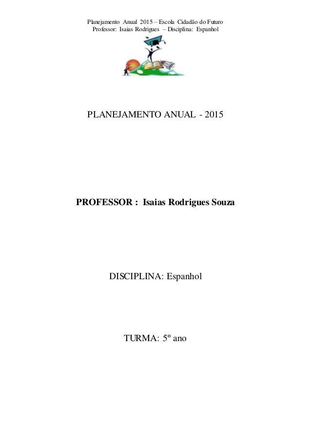 Planejamento Anual 2015 – Escola Cidadão do Futuro Professor: Isaias Rodrigues – Disciplina: Espanhol PLANEJAMENTO ANUAL -...