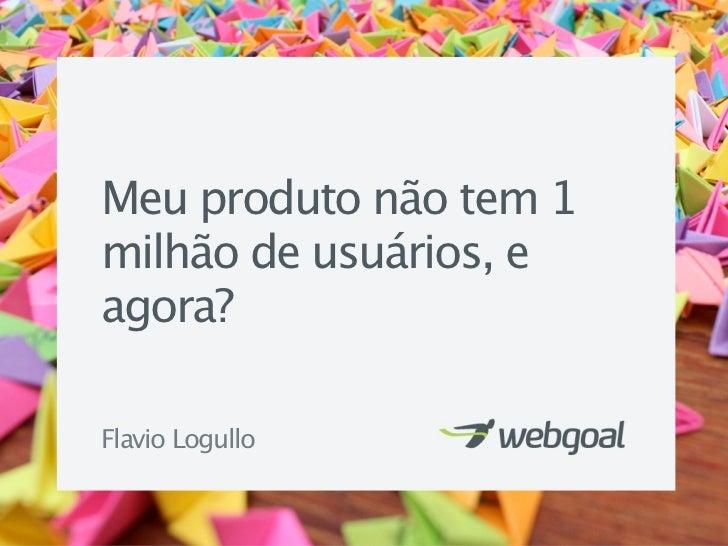Meu produto não tem 1milhão de usuários, eagora?Flavio Logullo