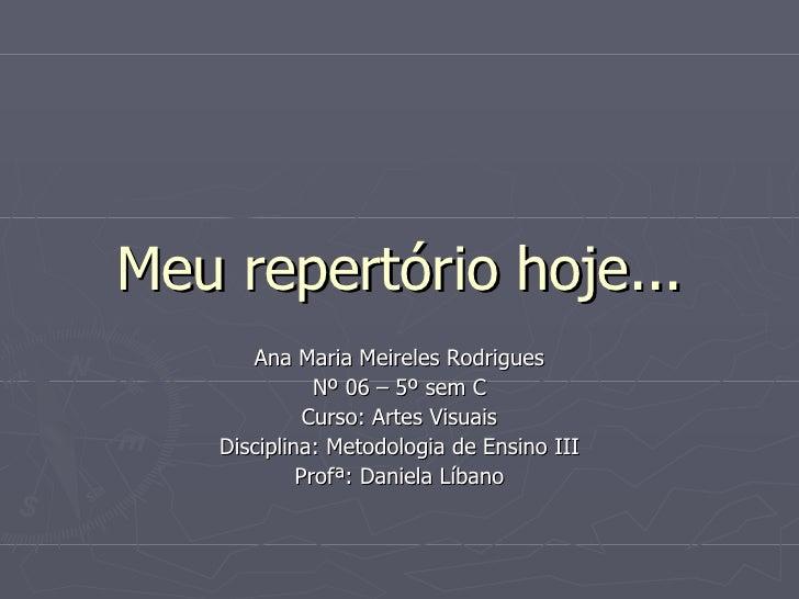 Meu repertório hoje... Ana Maria Meireles Rodrigues Nº 06 – 5º sem C Curso: Artes Visuais Disciplina: Metodologia de Ensin...