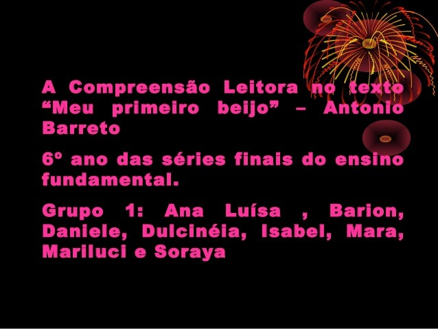 """A Compreensão Leitora no texto""""Meu primeiro beijo"""" – AntonioBarreto6º ano das séries finais do ensinofundamental.Grupo 1: ..."""
