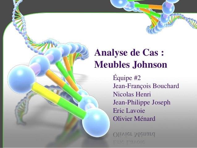 Analyse de Cas : Meubles Johnson Équipe #2 Jean-François Bouchard Nicolas Henri Jean-Philippe Joseph Eric Lavoie Olivier M...