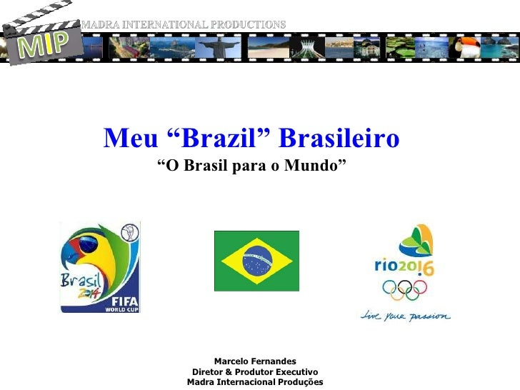 "MADRA INTERNATIONAL PRODUCTIONS<br />MIP<br />Meu ""Brazil"" Brasileiro""O Brasil para o Mundo""<br />Marcelo Fernandes<br />D..."