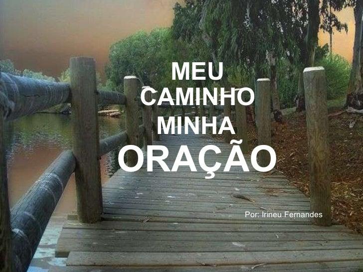 CAMINHO MEU Por: Irineu Fernandes MINHA ORAÇÃO