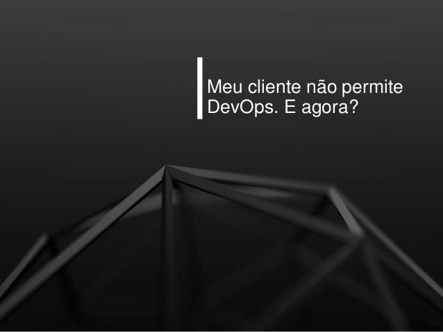 Meu cliente não permite DevOps. E agora?