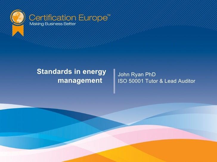 Standards in energy   John Ryan PhD     management       ISO 50001 Tutor & Lead Auditor