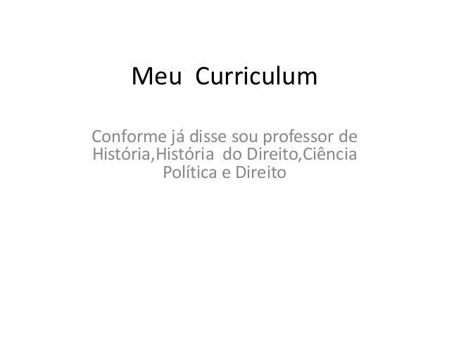Meu Curriculum Conforme já disse sou professor de História,História do Direito,Ciência Política e Direito