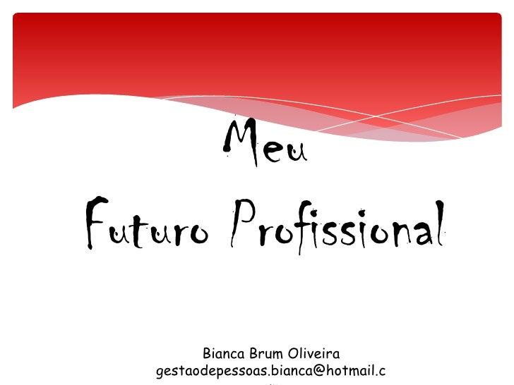 Meu Futuro Profissional<br />Bianca Brum Oliveira<br />gestaodepessoas.bianca@hotmail.com<br />