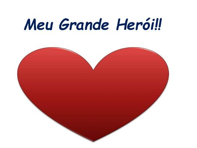 Meu Grande Herói!!