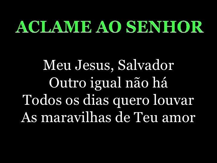 ACLAME AO SENHOR<br />Meu Jesus, SalvadorOutro igual não háTodos os dias quero louvarAs maravilhas de Teu amor<br />