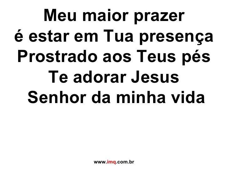 Meu maior prazer é estar em Tua presença Prostrado aos Teus pés Te adorar Jesus  Senhor da minha vida www. imq .com.br