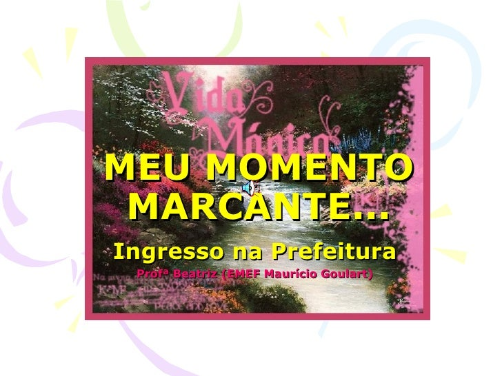 MEU MOMENTO MARCANTE... Ingresso na Prefeitura Profª Beatriz (EMEF Maurício Goulart)