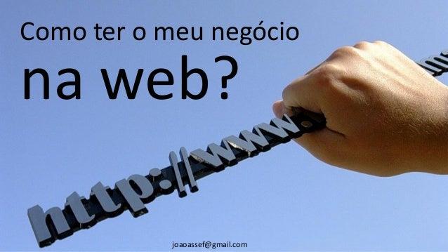 Como ter o meu negócio na web? joaoassef@gmail.com