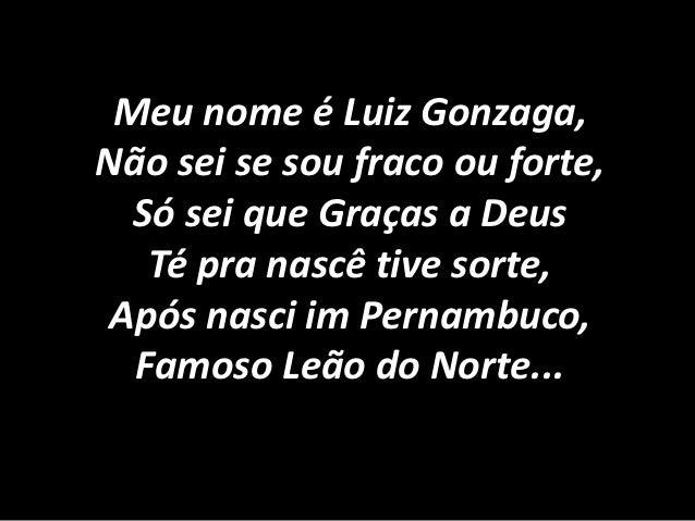 Meu nome é Luiz Gonzaga,Não sei se sou fraco ou forte,  Só sei que Graças a Deus   Té pra nascê tive sorte, Após nasci im ...
