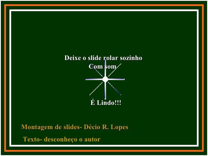 Deixe o slide rolar sozinho                     Com som                     É Lindo!!!Montagem de slides- Décio R. LopesTe...