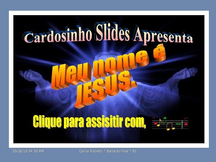 Cardosinho Slides Apresenta Meu nome é JESUS. Clique para assisitir com,