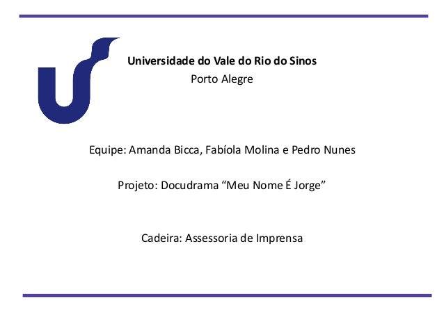 Universidade do Vale do Rio do Sinos  Porto Alegre  Equipe: Amanda Bicca, Fabíola Molina e Pedro Nunes  Projeto: Docudrama...