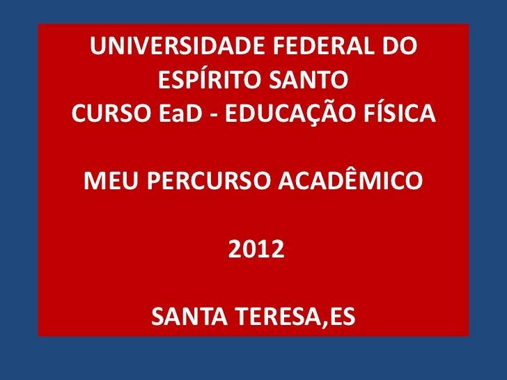 UNIVERSIDADE FEDERAL DO      ESPÍRITO SANTOCURSO EaD - EDUCAÇÃO FÍSICAMEU PERCURSO ACADÊMICO           2012     SANTA TERE...