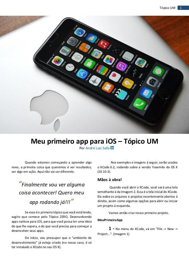 1Tópico UM Meu primeiro app para iOS – Tópico UM Por André Luiz Salla Quando estamos começando a aprender algo novo, a pri...